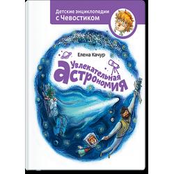 Увлекательная астрономия. Энциклопедии с Чевостиком. Елена Качур