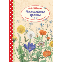 Мой гербарий. Волшебные цветы. Собираем и изучаем садовые растения