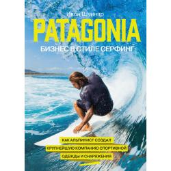 Patagonia – бизнес в стиле серфинг Как альпинист создал крупнейшую компанию спортивного снаряжения
