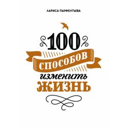 100 способов изменить жизнь. Часть первая