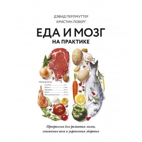 Еда и мозг на практике. Программа для развития мозга, снижения веса и укрепления здоровья. Кристин Лоберг, Дэвид Перлмуттер