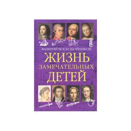 Жизнь замечательных детей. Книга первая. Валерий Воскобойников