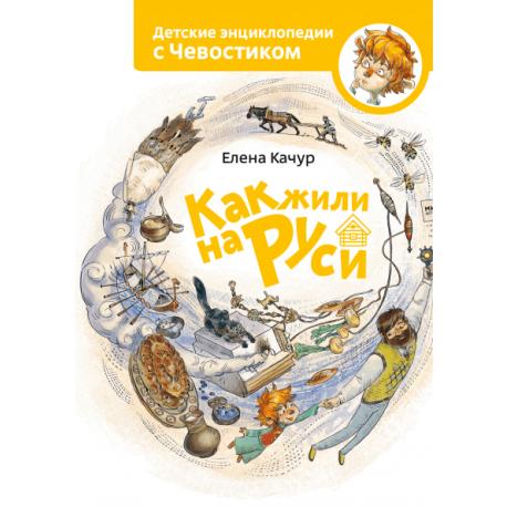 Как жили на Руси Детские энциклопедии с Чевостиком Елена Качур