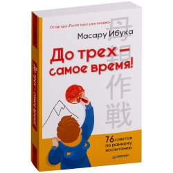 До трех - самое время! 76 советов по раннему воспитанию. Масару Ибука