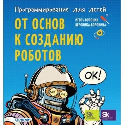 Программирование для детей. От основ к созданию роботов. Игорь Воронин, Вероника Воронина