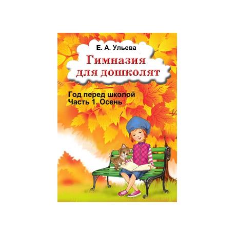 Гимназия для дошколят. Часть 1. Осень. Елена Ульева