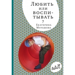Любить или воспитывать? Екатерина Мурашова (5-е издание)