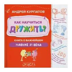 Как научиться дружить? Книга о важнейшем навыке 21 века. Андрей Курпатов