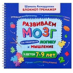 Развиваем мозг. Как тренировать логику и мышление у детей 7-9 лет. Блокнот-тренажёр. Шамиль Ахмадуллин, Искандер Ахмадуллин