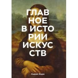 Главное в истории искусств. Ключевые работы, темы, направления, техники. Сьюзи Ходж