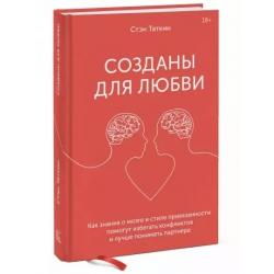 Созданы для любви. Как знания о мозге и стиле привязанности помогут избегать конфликтов. Стэн Таткин