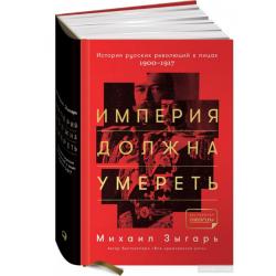 Империя должна умереть: История русских революций в лицах. 1900-1917. Зыгарь