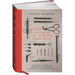 100 рассказов из истории медицины: Величайшие открытия, подвиги и преступления. М. Шифрин
