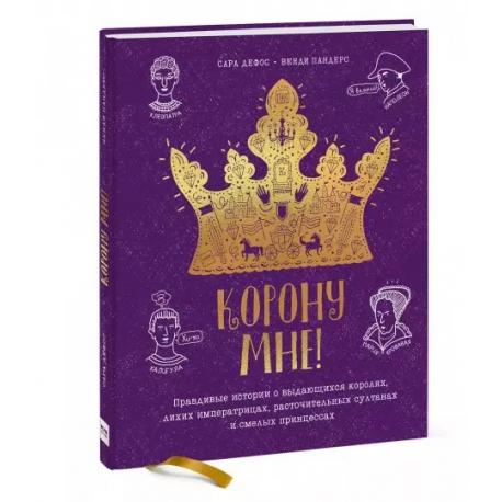 Корону мне! Правдивые истории о выдающихся королях, невероятных императрицах. Сара Дефос