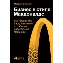 """Бизнес в стиле """"Макдоналдс"""": Как превратить вашу компанию в стабильно работающий механизм. Марсель Зиганшин"""
