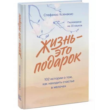 Жизнь - это подарок. 102 истории о том, как находить счастье в мелочах. Стефанос Ксенакис