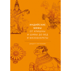 Индийские мифы. От Кришны и Шивы до Вед и Махабхараты. Девдатт Паттанаик