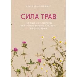 Сила трав. Растения и их свойства для практик очищения, красоты и вдохновения. Эрин Ловелл Вериндер